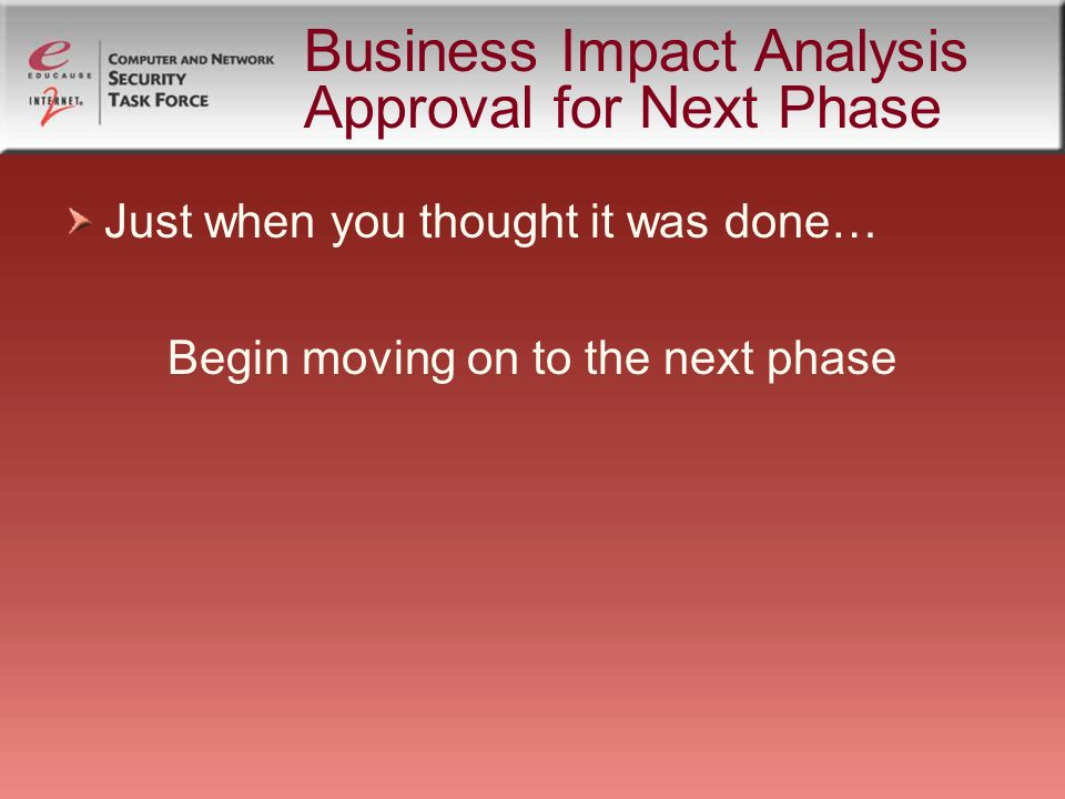 Business Impact Analysis Approval for Next Phase Just when you thought it was done… Begin moving on to the next phase