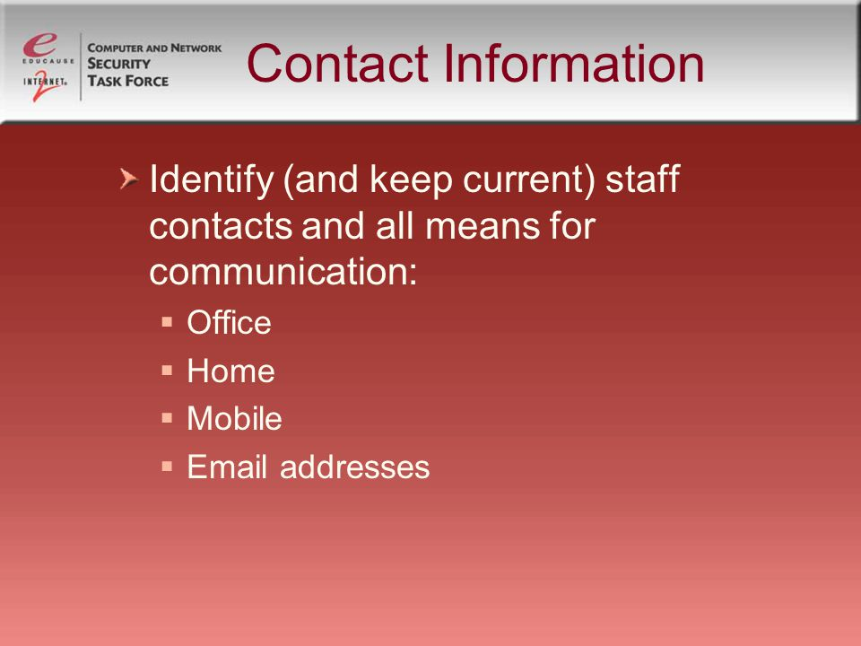 Contact Information Identify (and keep current) staff contacts and all means for communication: Office Home Mobile Email addresses