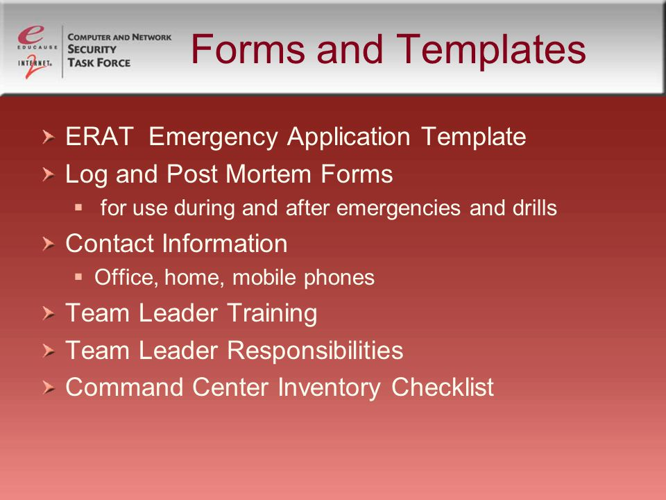 Forms and Templates ERAT Emergency Application Template Log and Post Mortem Forms for use during and after emergencies and drills Contact Information Office, home, mobile phones Team Leader Training Team Leader Responsibilities Command Center Inventory Checklist
