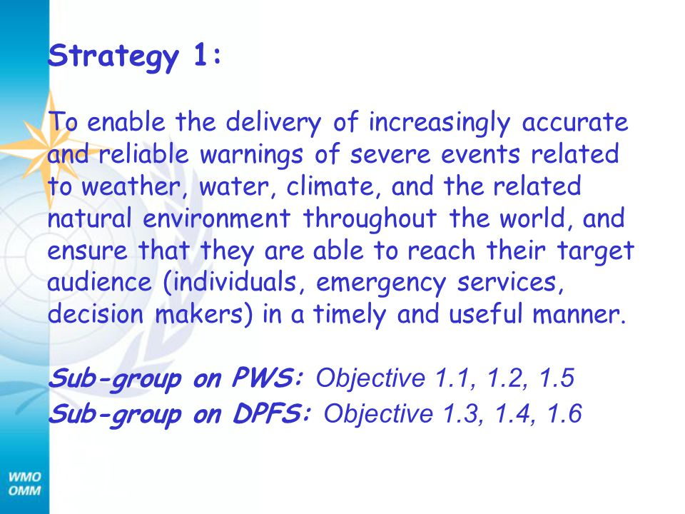 Strategy 1: To enable the delivery of increasingly accurate and reliable warnings of severe events related to weather, water, climate, and the related natural environment throughout the world, and ensure that they are able to reach their target audience (individuals, emergency services, decision makers) in a timely and useful manner.
