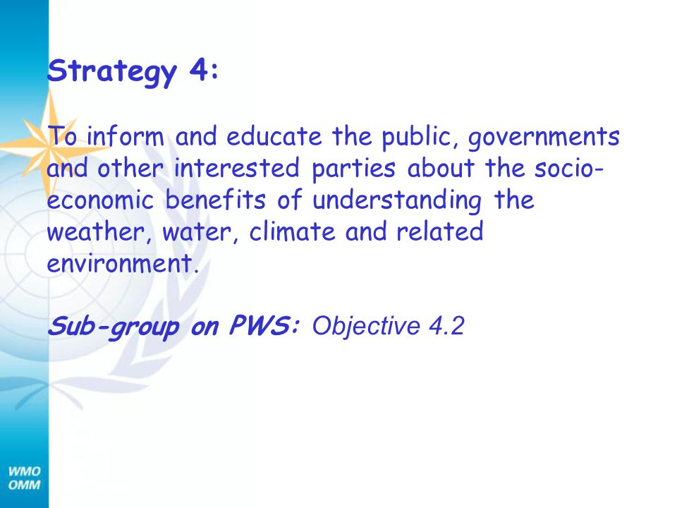 Strategy 4: To inform and educate the public, governments and other interested parties about the socio- economic benefits of understanding the weather, water, climate and related environment.