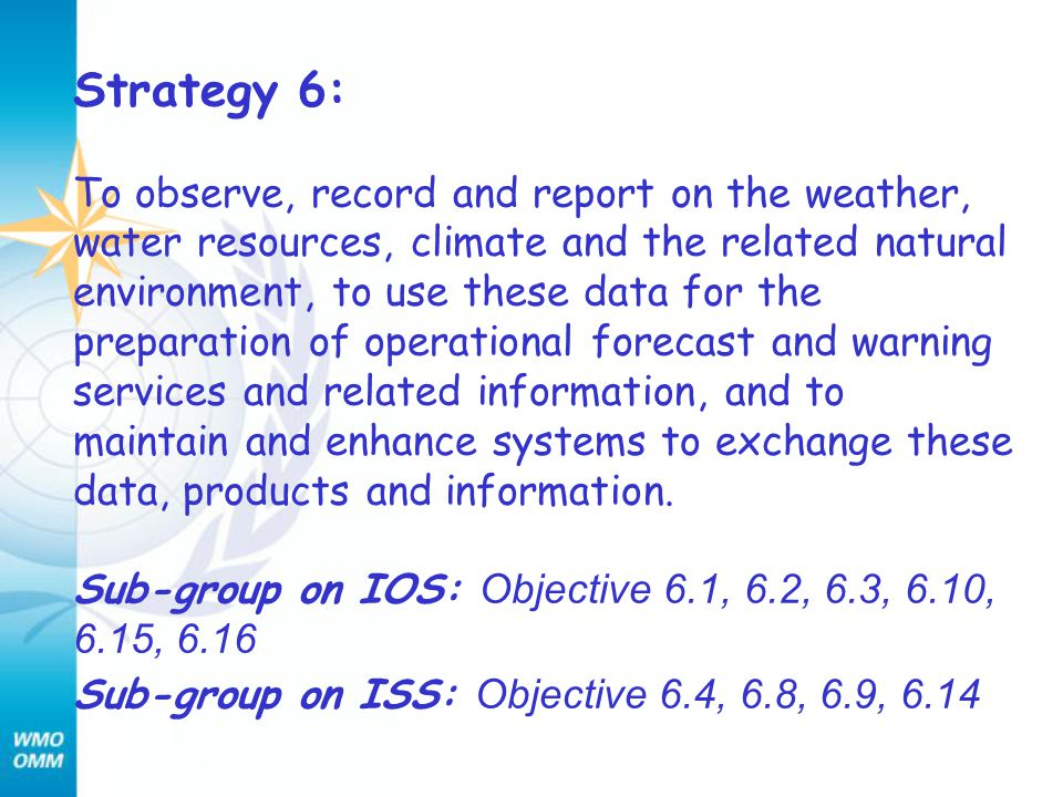 Strategy 6: To observe, record and report on the weather, water resources, climate and the related natural environment, to use these data for the preparation of operational forecast and warning services and related information, and to maintain and enhance systems to exchange these data, products and information.