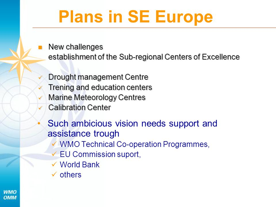 Plans in SE Europe Such ambicious vision needs support and assistance trough WMO Technical Co-operation Programmes, EU Commission suport, World Bank others New challenges New challenges establishment of the Sub-regional Centers of Excellence Drought management Centre Drought management Centre Trening and education centers Trening and education centers Marine Meteorology Centres Marine Meteorology Centres Calibration Center Calibration Center