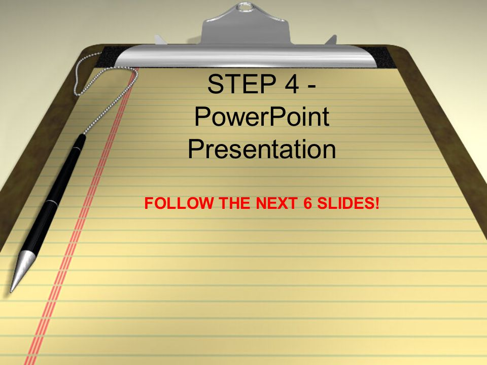 STEP 4 - PowerPoint Presentation FOLLOW THE NEXT 6 SLIDES!