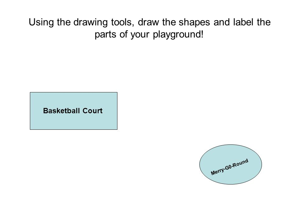Using the drawing tools, draw the shapes and label the parts of your playground.