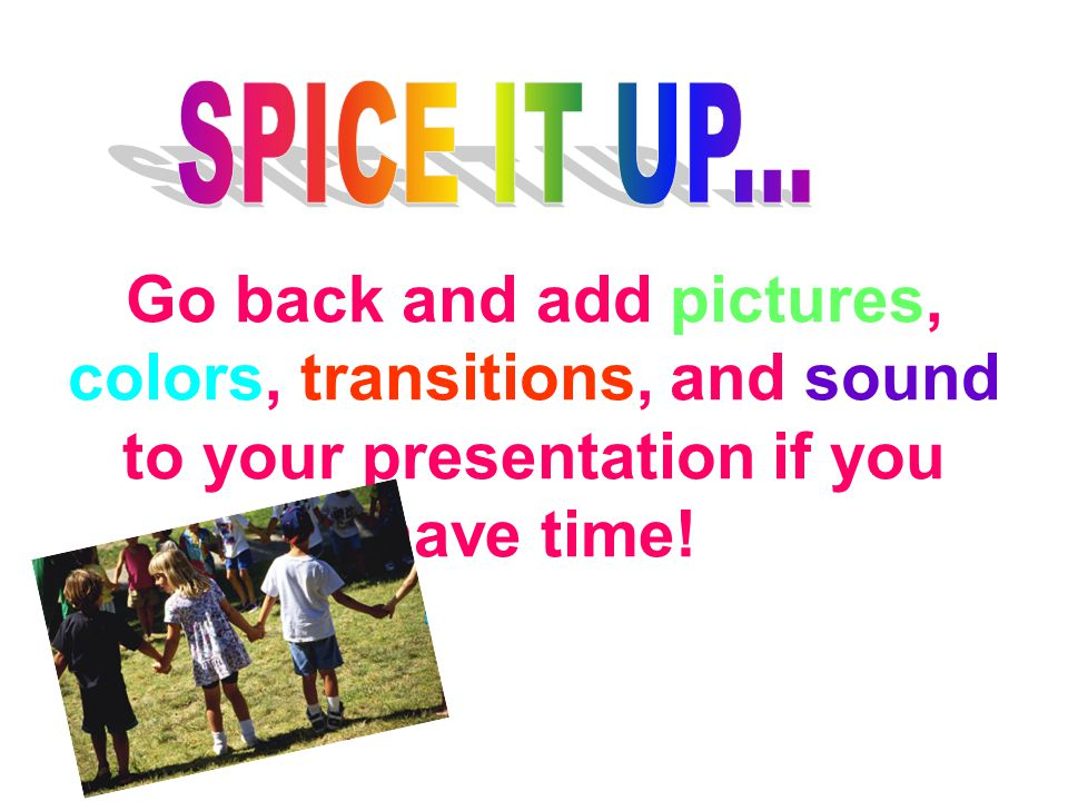 Go back and add pictures, colors, transitions, and sound to your presentation if you have time!