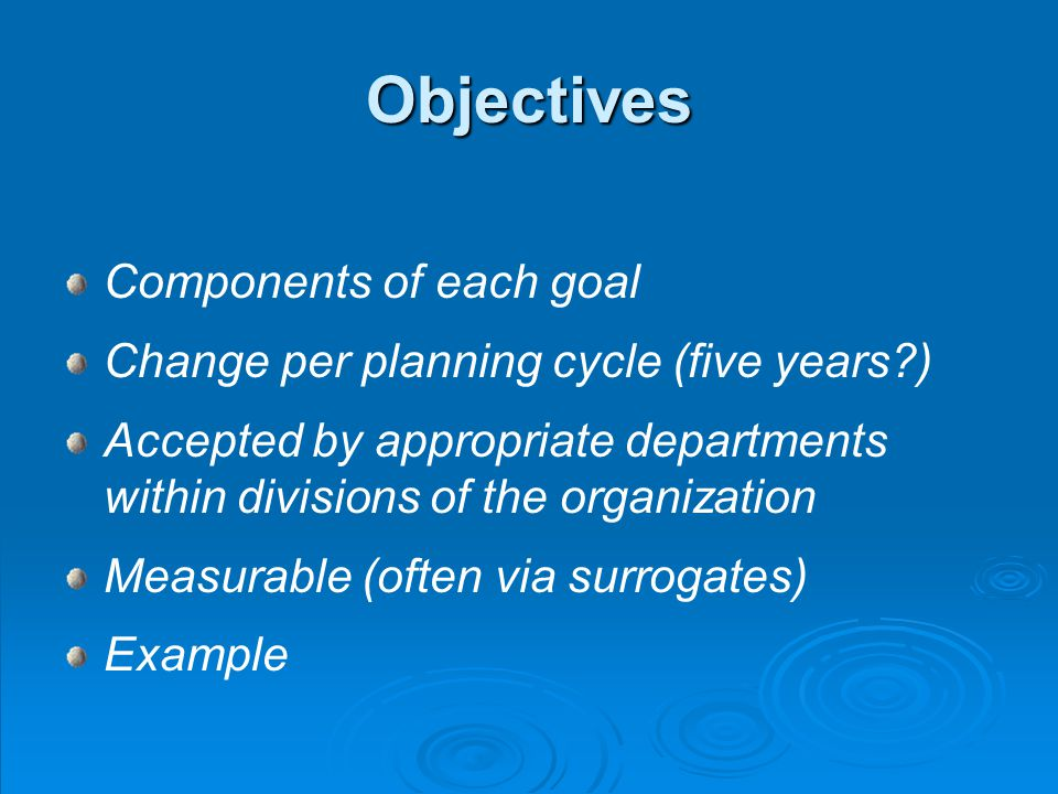 Objectives Components of each goal Change per planning cycle (five years ) Accepted by appropriate departments within divisions of the organization Measurable (often via surrogates) Example