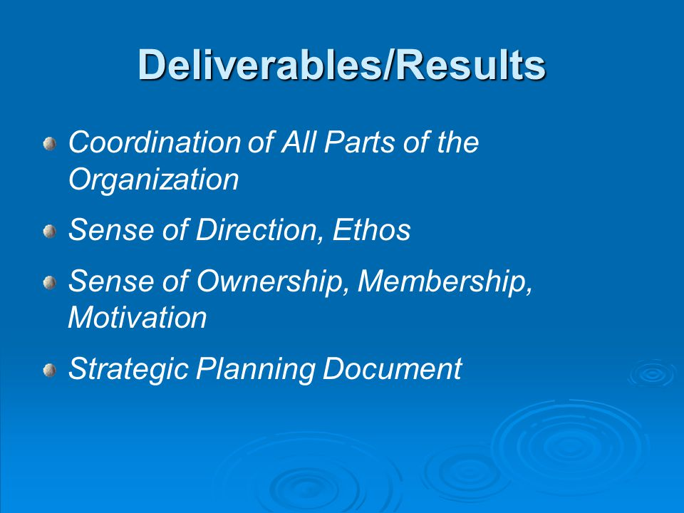 Deliverables/Results Coordination of All Parts of the Organization Sense of Direction, Ethos Sense of Ownership, Membership, Motivation Strategic Planning Document