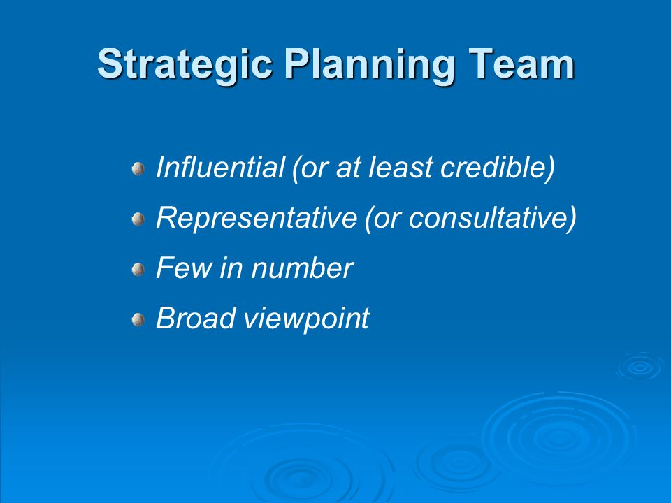 Strategic Planning Team Influential (or at least credible) Representative (or consultative) Few in number Broad viewpoint