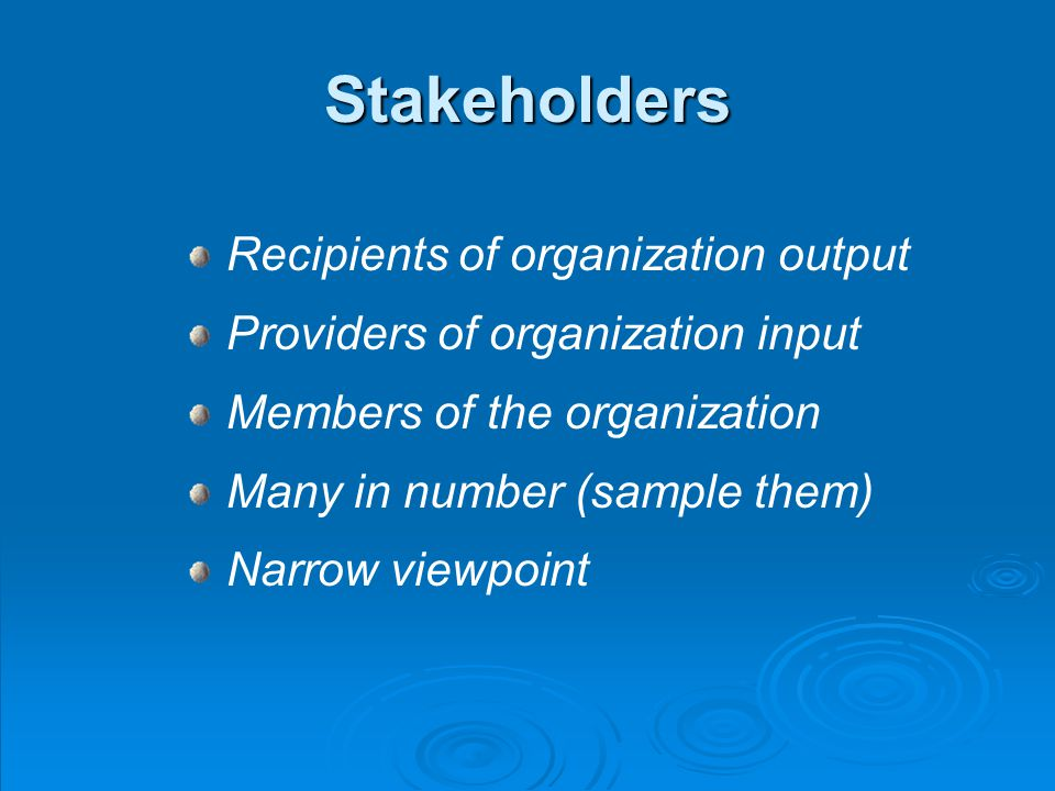 Stakeholders Recipients of organization output Providers of organization input Members of the organization Many in number (sample them) Narrow viewpoint