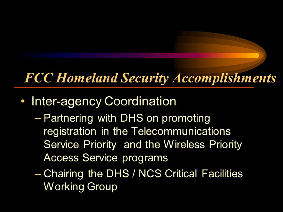 FCC Homeland Security Accomplishments Inter-agency Coordination –Partnering with DHS on promoting registration in the Telecommunications Service Priority and the Wireless Priority Access Service programs –Chairing the DHS / NCS Critical Facilities Working Group