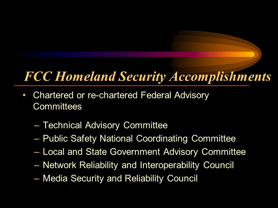 FCC Homeland Security Accomplishments –Technical Advisory Committee –Public Safety National Coordinating Committee –Local and State Government Advisory Committee –Network Reliability and Interoperability Council –Media Security and Reliability Council Chartered or re-chartered Federal Advisory Committees