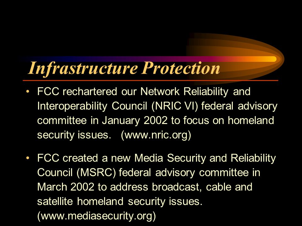 Infrastructure Protection FCC rechartered our Network Reliability and Interoperability Council (NRIC VI) federal advisory committee in January 2002 to focus on homeland security issues.
