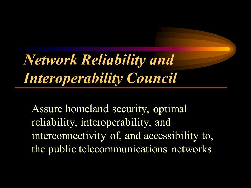 Network Reliability and Interoperability Council Assure homeland security, optimal reliability, interoperability, and interconnectivity of, and accessibility to, the public telecommunications networks