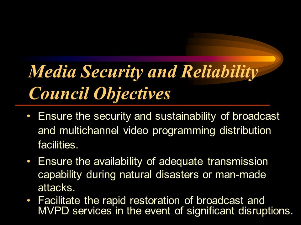 Media Security and Reliability Council Objectives Ensure the security and sustainability of broadcast and multichannel video programming distribution facilities.