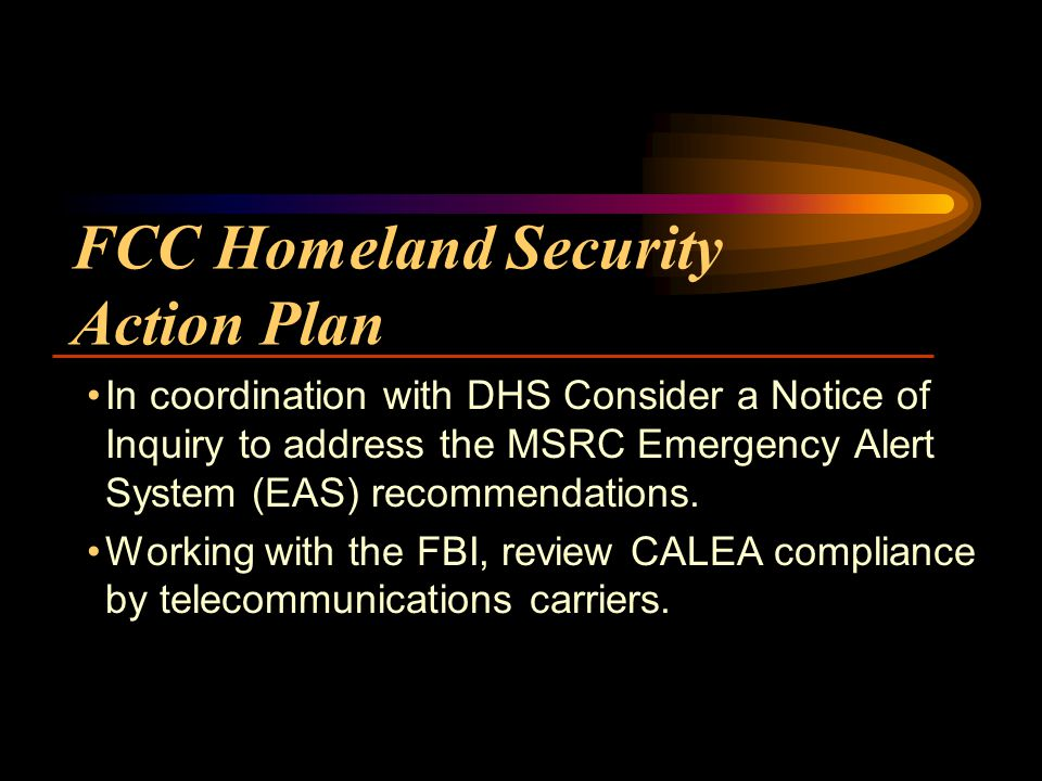 FCC Homeland Security Action Plan In coordination with DHS Consider a Notice of Inquiry to address the MSRC Emergency Alert System (EAS) recommendations.