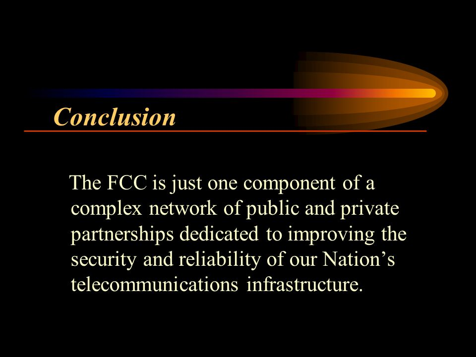 Conclusion The FCC is just one component of a complex network of public and private partnerships dedicated to improving the security and reliability of our Nations telecommunications infrastructure.