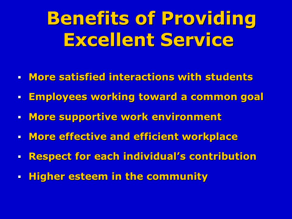 Benefits of Providing Excellent Service Benefits of Providing Excellent Service More satisfied interactions with students More satisfied interactions with students Employees working toward a common goal Employees working toward a common goal More supportive work environment More supportive work environment More effective and efficient workplace More effective and efficient workplace Respect for each individuals contribution Respect for each individuals contribution Higher esteem in the community Higher esteem in the community