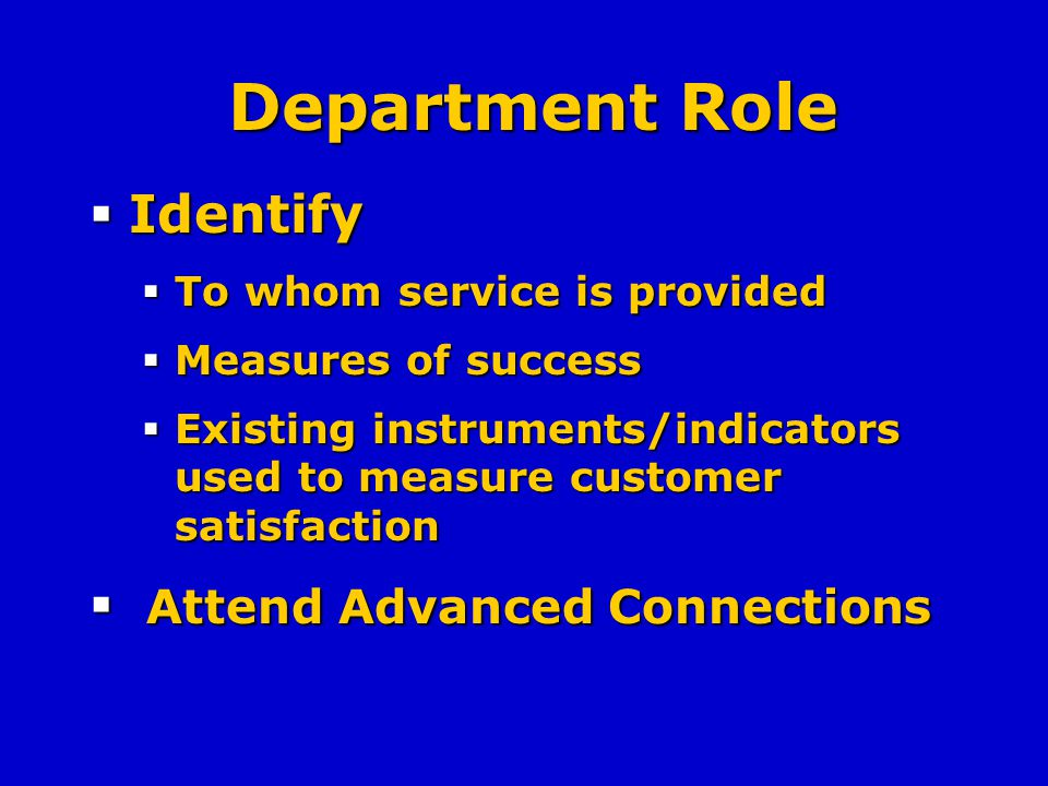 Department Role Identify Identify To whom service is provided To whom service is provided Measures of success Measures of success Existing instruments/indicators used to measure customer satisfaction Existing instruments/indicators used to measure customer satisfaction Attend Advanced Connections Attend Advanced Connections