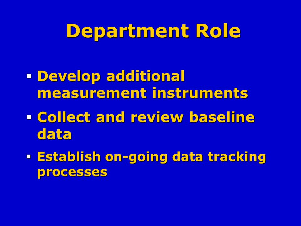 Department Role Develop additional measurement instruments Develop additional measurement instruments Collect and review baseline data Collect and review baseline data Establish on-going data tracking processes Establish on-going data tracking processes