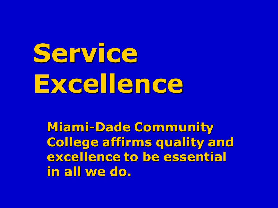 Service Excellence Miami-Dade Community College affirms quality and excellence to be essential in all we do.