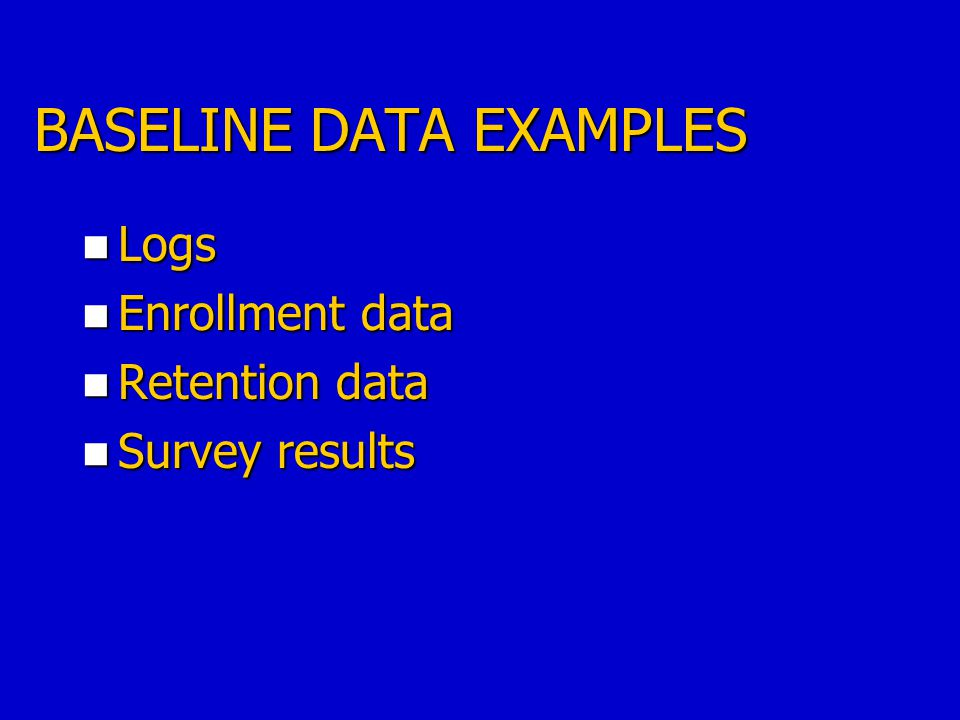 BASELINE DATA EXAMPLES Logs Logs Enrollment data Enrollment data Retention data Retention data Survey results Survey results