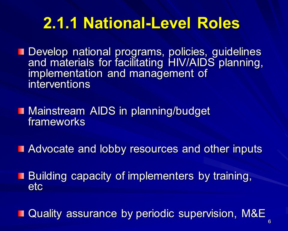 6 2.1.1 National-Level Roles Develop national programs, policies, guidelines and materials for facilitating HIV/AIDS planning, implementation and management of interventions Mainstream AIDS in planning/budget frameworks Advocate and lobby resources and other inputs Building capacity of implementers by training, etc Quality assurance by periodic supervision, M&E National surveys, assessments, etc