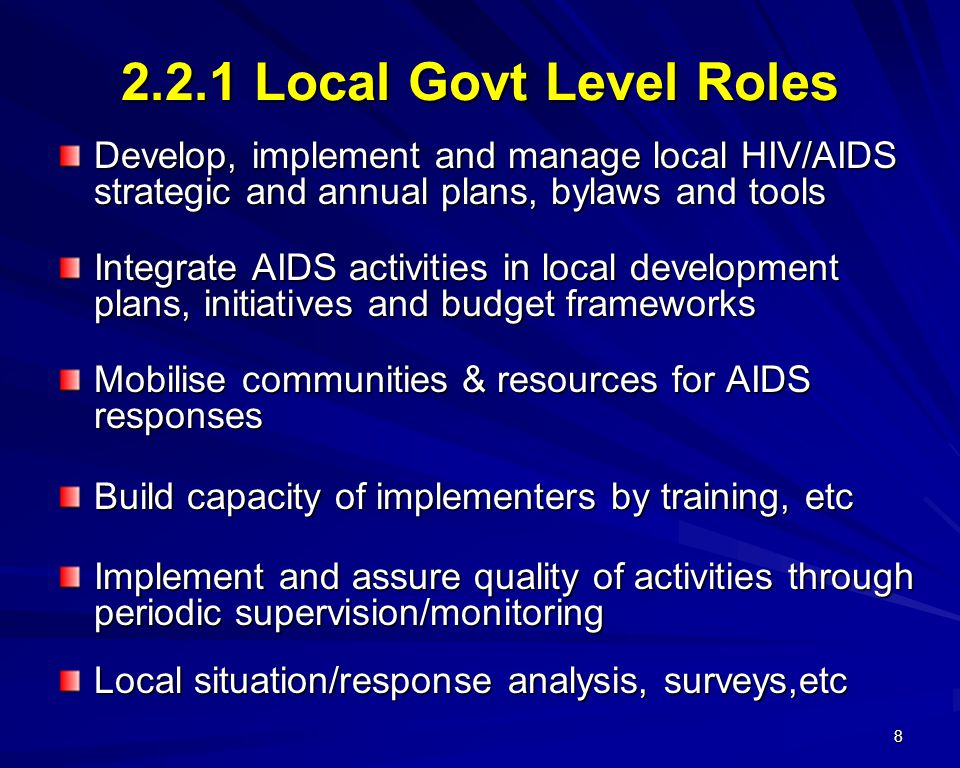 8 2.2.1 Local Govt Level Roles Develop, implement and manage local HIV/AIDS strategic and annual plans, bylaws and tools Integrate AIDS activities in local development plans, initiatives and budget frameworks Mobilise communities & resources for AIDS responses Build capacity of implementers by training, etc Implement and assure quality of activities through periodic supervision/monitoring Local situation/response analysis, surveys,etc