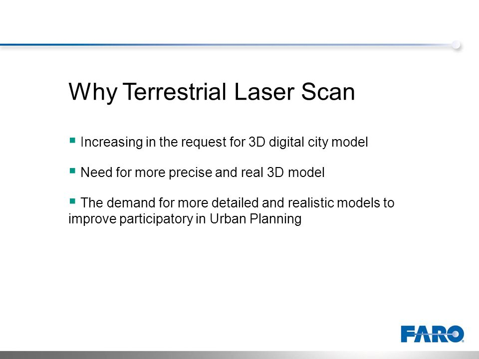 Why Terrestrial Laser Scan Increasing in the request for 3D digital city model Need for more precise and real 3D model The demand for more detailed and realistic models to improve participatory in Urban Planning
