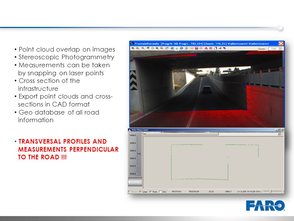 Point cloud overlap on images Stereoscopic Photogrammetry Measurements can be taken by snapping on laser points Cross section of the infrastructure Export point clouds and cross- sections in CAD format Geo database of all road information TRANSVERSAL PROFILES AND MEASUREMENTS PERPENDICULAR TO THE ROAD !!!