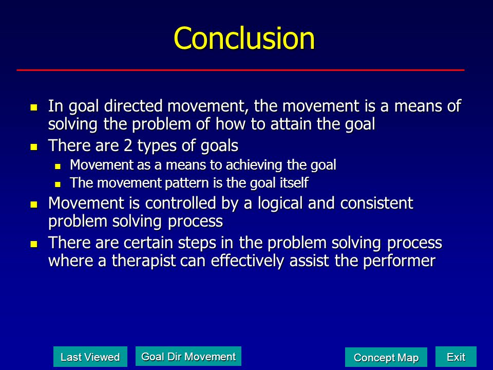 Conclusion In goal directed movement, the movement is a means of solving the problem of how to attain the goal In goal directed movement, the movement is a means of solving the problem of how to attain the goal There are 2 types of goals There are 2 types of goals Movement as a means to achieving the goal Movement as a means to achieving the goal The movement pattern is the goal itself The movement pattern is the goal itself Movement is controlled by a logical and consistent problem solving process Movement is controlled by a logical and consistent problem solving process There are certain steps in the problem solving process where a therapist can effectively assist the performer There are certain steps in the problem solving process where a therapist can effectively assist the performer Last Viewed Last Viewed Exit Concept Map Concept Map Goal Dir Movement Goal Dir Movement