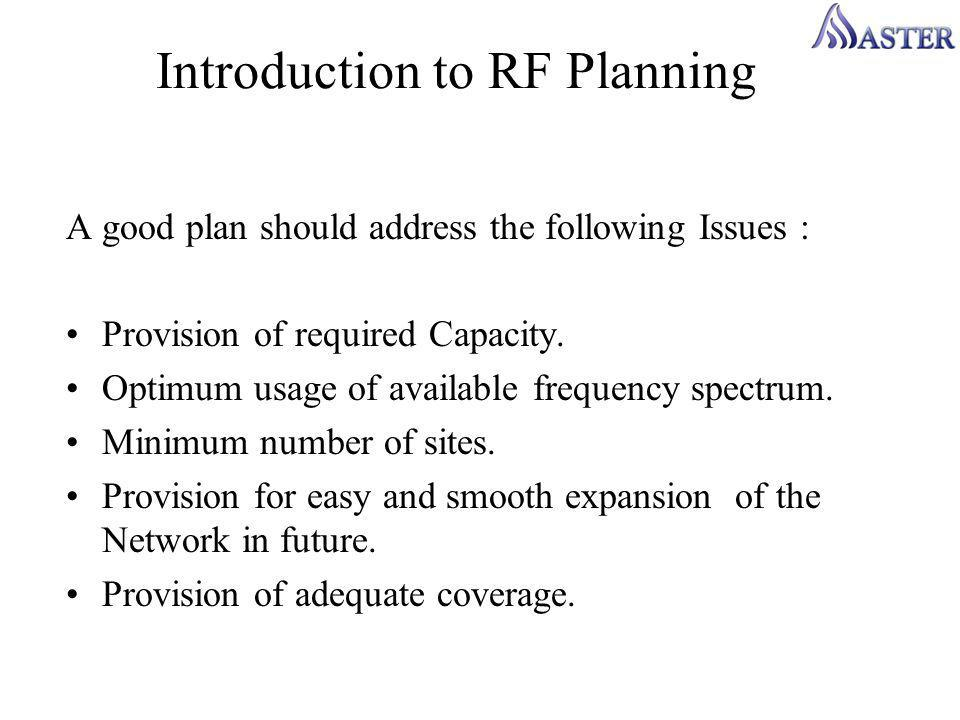 Introduction to RF Planning A good plan should address the following Issues : Provision of required Capacity.