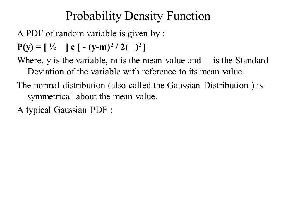 Probability Density Function A PDF of random variable is given by : P(y) = [ ½ ] e [ - (y-m) 2 / 2( ) 2 ] Where, y is the variable, m is the mean value and is the Standard Deviation of the variable with reference to its mean value.
