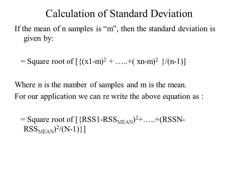Calculation of Standard Deviation If the mean of n samples is m, then the standard deviation is given by: = Square root of [{(x1-m) 2 + …..+( xn-m) 2 }/(n-1)] Where n is the number of samples and m is the mean.