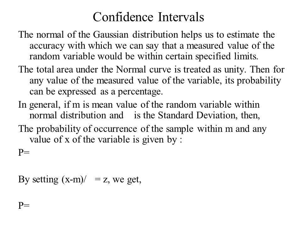 Confidence Intervals The normal of the Gaussian distribution helps us to estimate the accuracy with which we can say that a measured value of the random variable would be within certain specified limits.