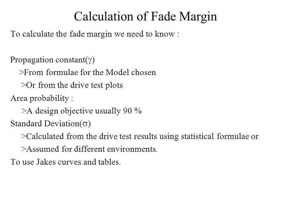 Calculation of Fade Margin To calculate the fade margin we need to know : Propagation constant( ) >From formulae for the Model chosen >Or from the drive test plots Area probability : >A design objective usually 90 % Standard Deviation( ) >Calculated from the drive test results using statistical formulae or >Assumed for different environments.
