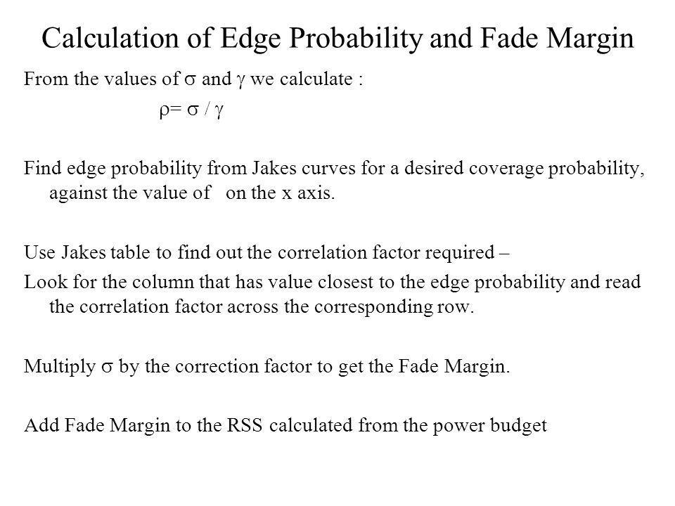 Calculation of Edge Probability and Fade Margin From the values of and we calculate : = / Find edge probability from Jakes curves for a desired coverage probability, against the value of on the x axis.