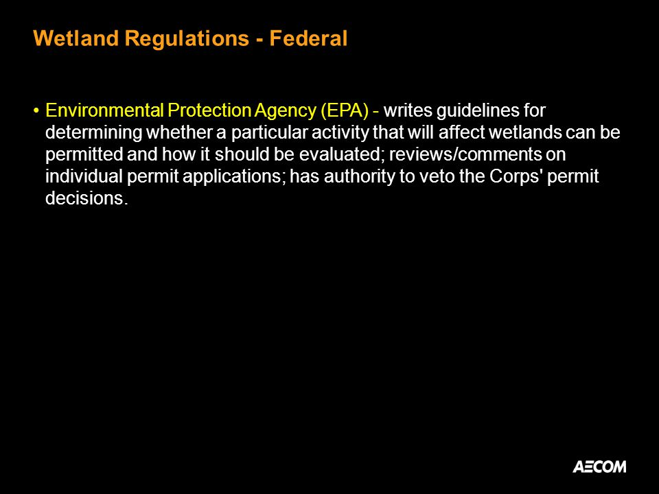 Wetland Regulations - Federal Environmental Protection Agency (EPA) - writes guidelines for determining whether a particular activity that will affect wetlands can be permitted and how it should be evaluated; reviews/comments on individual permit applications; has authority to veto the Corps permit decisions.