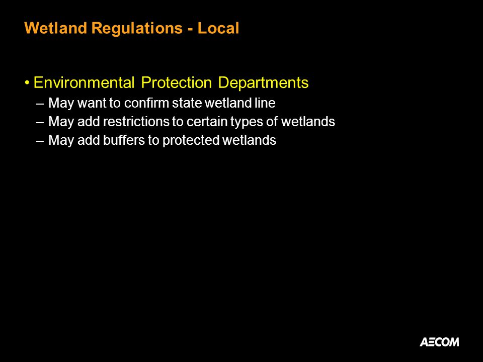 Wetland Regulations - Local Environmental Protection Departments –May want to confirm state wetland line –May add restrictions to certain types of wetlands –May add buffers to protected wetlands