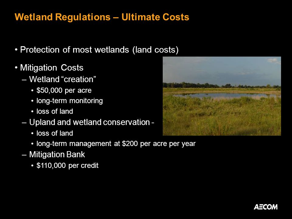 Wetland Regulations – Ultimate Costs Protection of most wetlands (land costs) Mitigation Costs –Wetland creation $50,000 per acre long-term monitoring loss of land –Upland and wetland conservation - loss of land long-term management at $200 per acre per year –Mitigation Bank $110,000 per credit