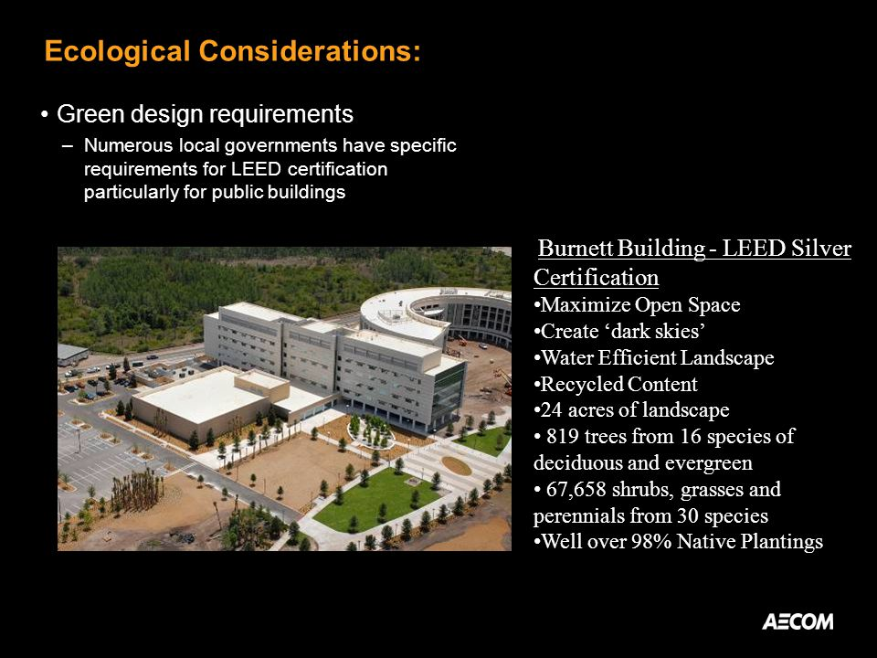 Ecological Considerations: Green design requirements –Numerous local governments have specific requirements for LEED certification particularly for public buildings Burnett Building - LEED Silver Certification Maximize Open Space Create dark skies Water Efficient Landscape Recycled Content 24 acres of landscape 819 trees from 16 species of deciduous and evergreen 67,658 shrubs, grasses and perennials from 30 species Well over 98% Native Plantings