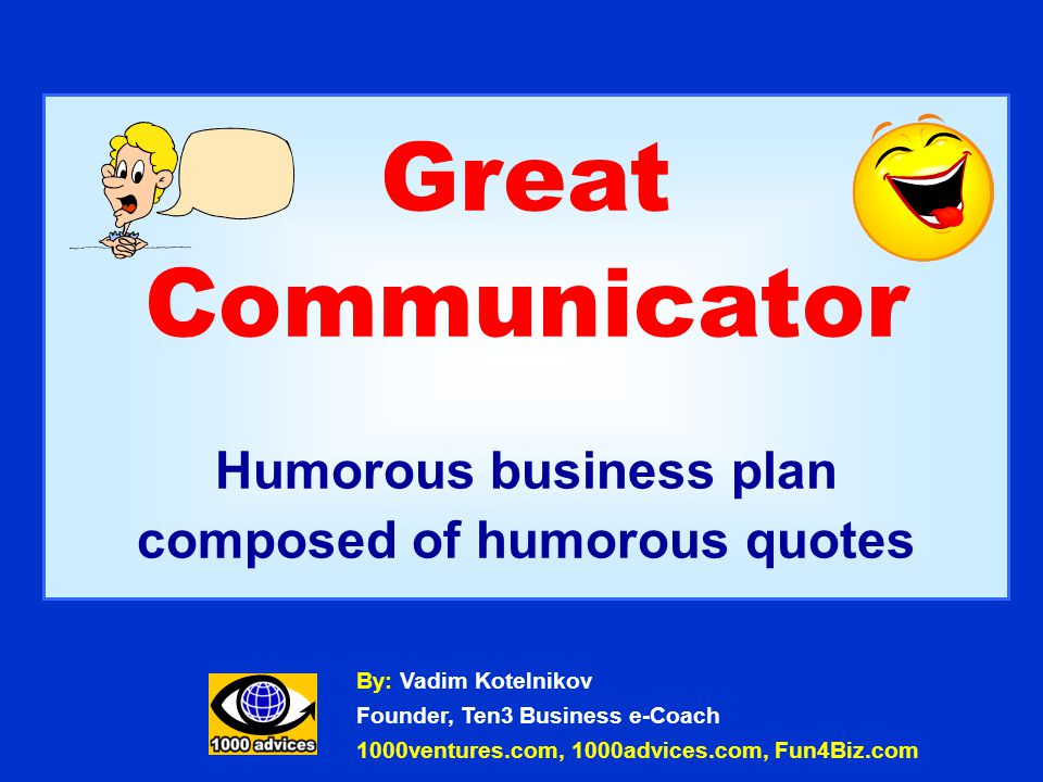 Great Communicator Humorous business plan composed of humorous quotes By: Vadim Kotelnikov Founder, Ten3 Business e-Coach 1000ventures.com, 1000advices.com, Fun4Biz.com