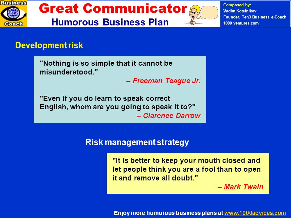 PERSONAL SUCCESS 360 (Ten3 Mini- course) Enjoy more humorous business plans at www.1000advices.comwww.1000advices.com Composed by: Vadim Kotelnikov Founder, Ten3 Business e-Coach 1000 ventures.com Humorous Business Plan Development risk Risk management strategy Nothing is so simple that it cannot be misunderstood. – Freeman Teague Jr.