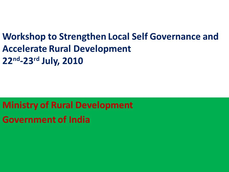 Workshop to Strengthen Local Self Governance and Accelerate Rural Development 22 nd -23 rd July, 2010 Ministry of Rural Development Government of India