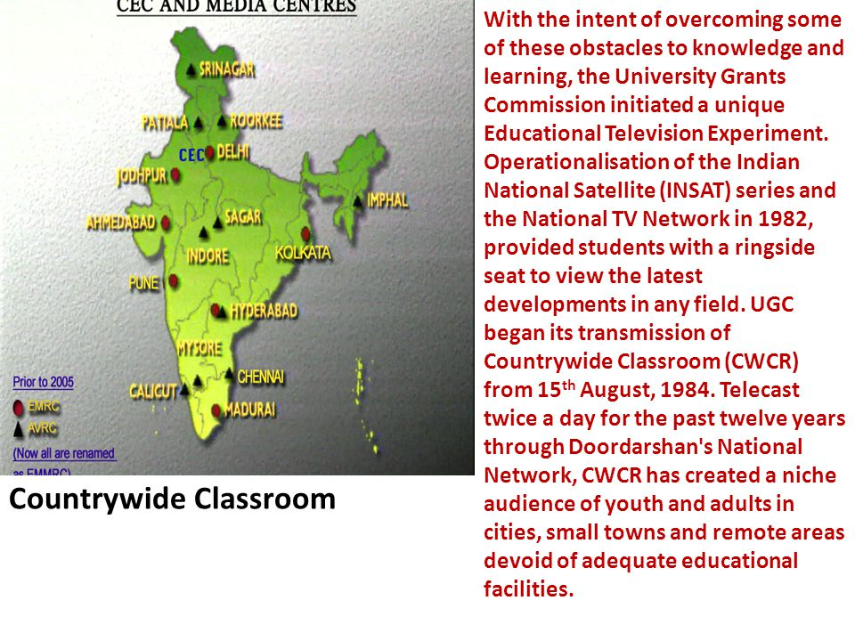 Countrywide Classroom With the intent of overcoming some of these obstacles to knowledge and learning, the University Grants Commission initiated a unique Educational Television Experiment.