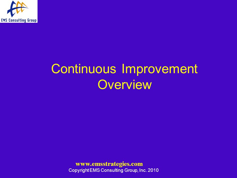 www.emsstrategies.com Copyright EMS Consulting Group, Inc. 2010 Continuous Improvement Overview