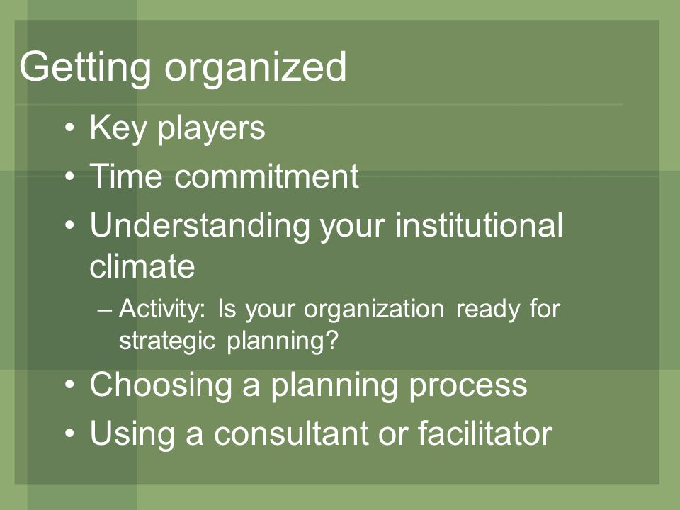 Getting organized Key players Time commitment Understanding your institutional climate –Activity: Is your organization ready for strategic planning.