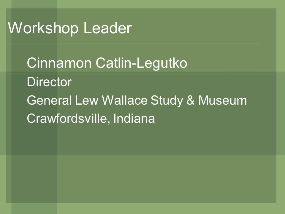 Workshop Leader Cinnamon Catlin-Legutko Director General Lew Wallace Study & Museum Crawfordsville, Indiana
