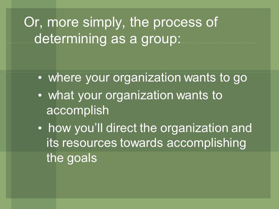 Or, more simply, the process of determining as a group: where your organization wants to go what your organization wants to accomplish how youll direct the organization and its resources towards accomplishing the goals