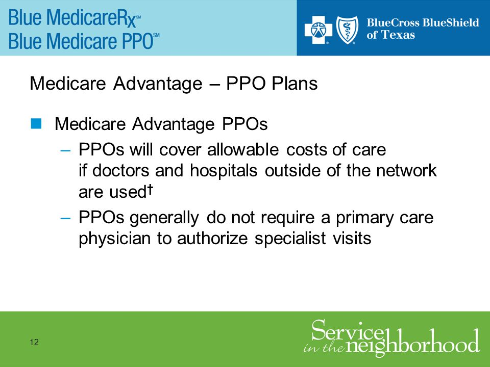 12 Medicare Advantage – PPO Plans Medicare Advantage PPOs –PPOs will cover allowable costs of care if doctors and hospitals outside of the network are used –PPOs generally do not require a primary care physician to authorize specialist visits